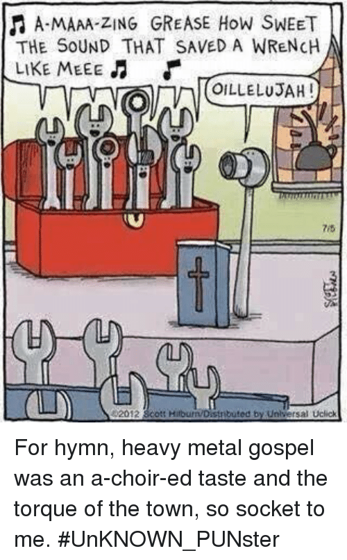 Memes, Grease, and Metal: f A-MAAA-ZING GREASE How SWEET  THE SOUND THAT SAVED A WRENCH  LIKE MEEE  OILLELUSAH  Universal Uclick For hymn, heavy metal gospel was an a-choir-ed taste and the torque of the town, so socket to me. #UnKNOWN_PUNster