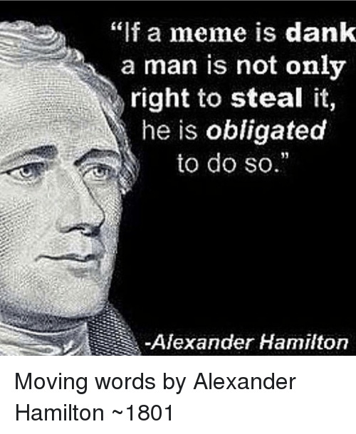 "obligated: ""f a meme is dank  a man is not only  right to steal it,  he is obligated  to do so.  Alexander Hamilton Moving words by Alexander Hamilton ~1801"