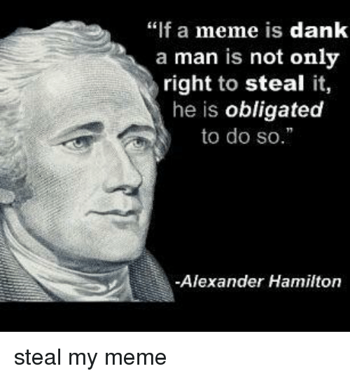 "obligated: ""f a meme is dank  a man is not only  right to steal it,  he is obligated  to do so.  -Alexander Hamilton steal my meme"