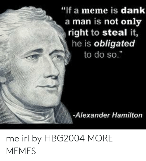"obligated: ""f a meme is dank  a man is not only  right to steal it,  he is obligated  to do so.  -Alexander Hamilton me irl by HBG2004 MORE MEMES"