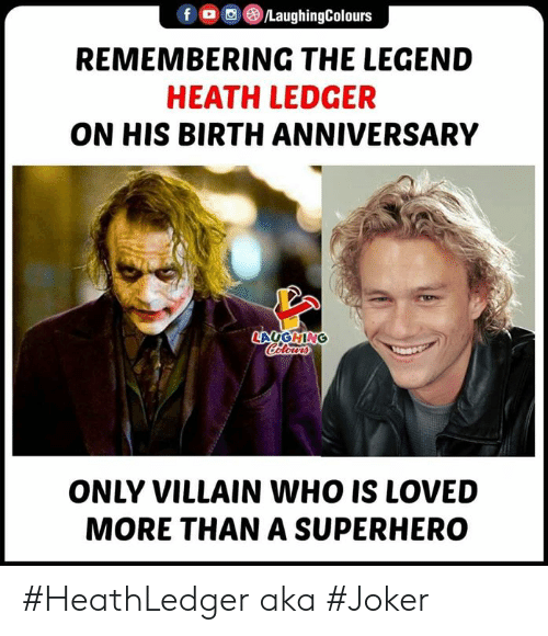Heath: f ,(B)/LaughingColours  REMEMBERING THE LEGEND  HEATH LEDGER  ON HIS BIRTH ANNIVERSARY  LAUGHING  ONLY VILLAIN WHO IS LOVED  MORE THAN A SUPERHERO #HeathLedger aka #Joker