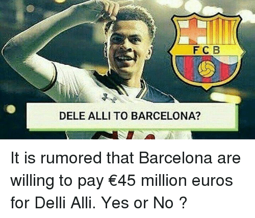 Barcelona, Memes, and 🤖: F C B  DELE ALLI TO BARCELONA? It is rumored that Barcelona are willing to pay €45 million euros for Delli Alli. Yes or No ?
