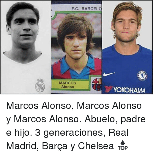 Chelsea, Real Madrid, and Barca: F.C. BARCEL  MARCOS  Alonso  YOKOHAMA Marcos Alonso, Marcos Alonso y Marcos Alonso. Abuelo, padre e hijo. 3 generaciones, Real Madrid, Barça y Chelsea 🔝