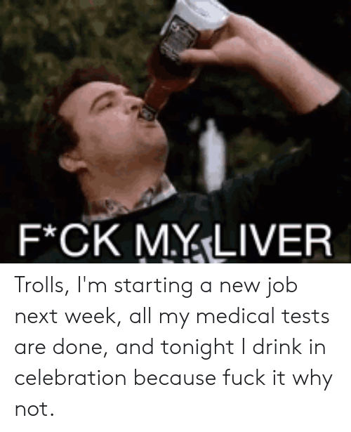 Starting A New Job: F*CK MYLIVER Trolls, I'm starting a new job next week, all my medical tests are done, and tonight I drink in celebration because fuck it why not.