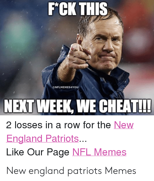 Pats Memes: F*CK THIS  ONFLMEMES4YOU  NEXT WEEK, WE CHEAT!!  2 losses in a row for the New  England Patriots  Like Our Page NFL Memes New england patriots Memes