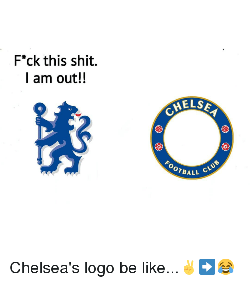 els: F*ck this shit.  I am out!!  ELS  FOOTBA  ALL CLU Chelsea's logo be like...✌➡️😂