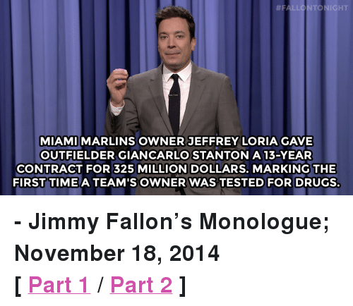 """Giancarlo Stanton:  #F  D NIGHT  MIAMI MARLINS OWNER JEFFREY LORIA GAVE  OUTFIELDER GIANCARLO STANTON 13-YEAR  CONTRACT FOR 325 MILLION DOLLARS. MARKING THE  FIRST TIME A TEAM'S OWNER WAS TESTED FOR DRUGS <p><strong>- Jimmy Fallon&rsquo;s Monologue; November 18, 2014</strong></p> <p><strong>[ <a href=""""http://www.nbc.com/the-tonight-show/segments/68431"""" target=""""_blank"""">Part 1</a> / <a href=""""http://www.nbc.com/the-tonight-show/segments/68436"""" target=""""_blank"""">Part 2</a> ]</strong></p>"""