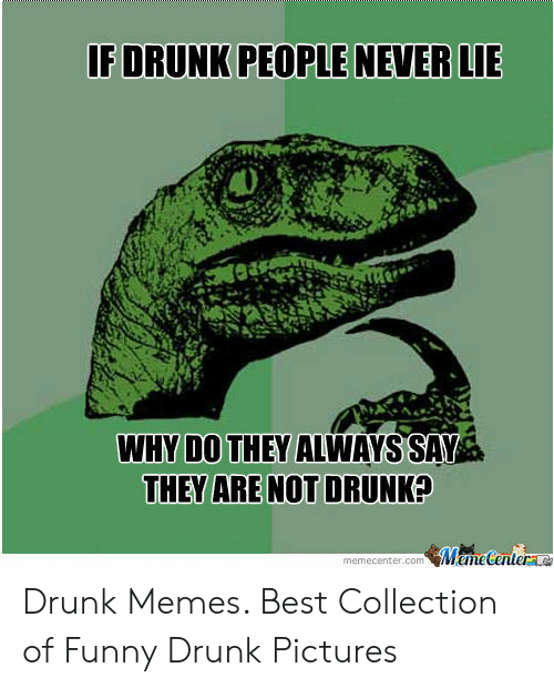 Funny Drunk Pictures: F DRUNK PEOPLE NEVER LIE  WHY DO THEY ALWAYS SAV  THEY ARE NOT DRUNK?  memecenter.com MemeCenter Drunk Memes. Best Collection of Funny Drunk Pictures