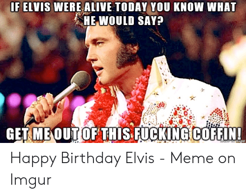 Happy Birthday Elvis: F ELVIS WERE ALIVE TODAY YOU KNOW WHAT  HE WOULD SAY?  GET.MEOUT OF THIS FUCKING COFFIN!