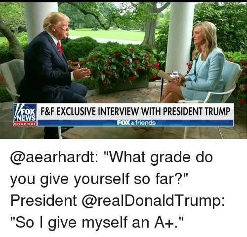 """Friends, Memes, and News: F&F EXCLUSIVE INTERVIEW WITH PRESIDENT TRUMP  FOX &friends  NEWS  chan nel @aearhardt: """"What grade do you give yourself so far?"""" President @realDonaldTrump: """"So I give myself an A+."""""""