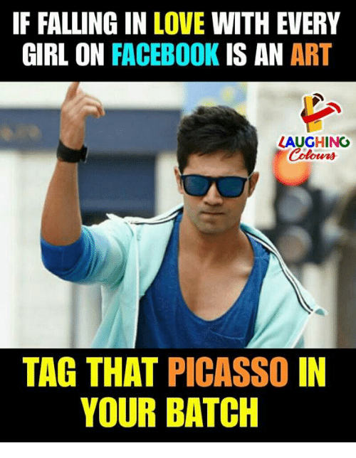 Facebook, Love, and Girl: F FALLING IN LOVE WITH EVERY  GIRL ON FACEBOOK IS AN ART  LAUGHING  Colowrs  TAG THAT PICASSO IN  YOUR BATCH