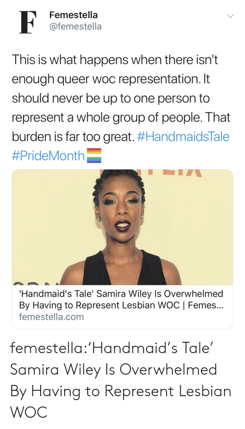 represent: F  Femestella  @femestella  This is what happens when there isn't  enough queer woc representation. It  should never be up to one person to  represent a whole group of people. That  burden is far too great. #HandmaidsTale  #PrideMonth  'Handmaid's Tale' Samira Wiley Is Overwhelmed  By Having to Represent Lesbian WOC | Femes...  femestella.com femestella:'Handmaid's Tale' Samira Wiley Is Overwhelmed By Having to Represent Lesbian WOC