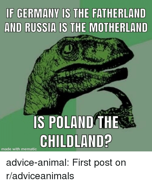 Motherland: F GERMANY IS THE FATHERLAND  AND RUSSIA IS THE MOTHERLAND  IS POLAND THE  CHILD  made with mematic advice-animal:  First post on r/adviceanimals