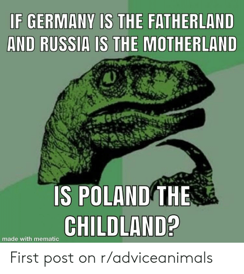 Motherland: F GERMANY IS THE FATHERLAND  AND RUSSIA IS THE MOTHERLAND  IS POLAND THE  CHILD  made with mematic First post on r/adviceanimals