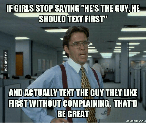 """Thatd Be Great Meme: F GIRLS STOP SAVING HES THE GUY, HE  SHOULD TEXT FIRST""""  ANDACTUALLY TEXT THE GUY THEY LIKE  FIRST WITHOUTCOMPLAINING, THATD  BE GREAT  MEMEFUL COM"""