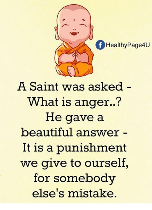 Beautiful, Memes, and What Is: f Healthy Page4U  A Saint was asked  What is anger.  He gave a  beautiful answer  It is a punishment  we give to ourself,  for somebody  else's mistake.