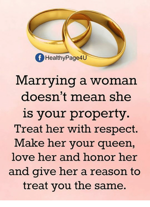 Love, Memes, and Respect: f HealthyPage4U  Marrying a woman  doesn't mean she  is your property  Treat her with respect  Make her your queen,  love her and honor her  and give her a reason to  treat you the same.