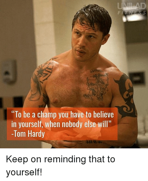 "Memes, Tom Hardy, and 🤖: F I  ""To be a champ you have to believe  in yourself, when nobody else will""  -Tom Hardy  LL33 Keep on reminding that to yourself!"