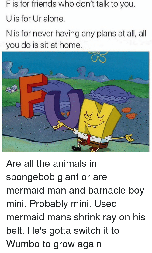 Being Alone, Animals, and Friends: F is for friends who don't talk to you.  U is for Ur alone.  N is for never having any plans at all, all  you do is sit at home. Are all the animals in spongebob giant or are mermaid man and barnacle boy mini. Probably mini. Used mermaid mans shrink ray on his belt. He's gotta switch it to Wumbo to grow again