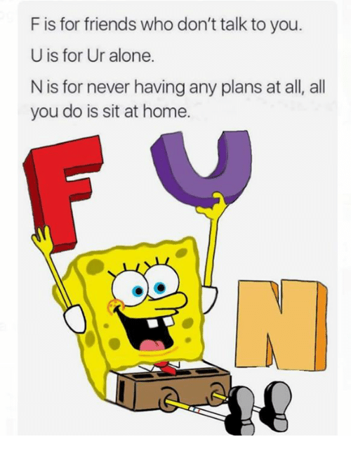 Being Alone, Friends, and Funny: F is for friends who don't talk to you.  U is for Ur alone.  N is for never having any plans at all, all  you do is sit at home.