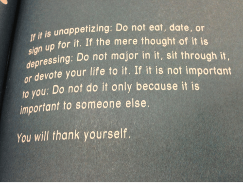 devote: f it is unappetizing: Do not eat, date, or  sign up for it. If the mere thought of it is  depressing: Do not major in it, sit through it,  devote your life to it. If it is not important  or  o you: Do not do it only because it is  important to someone else.  You will thank yourself.