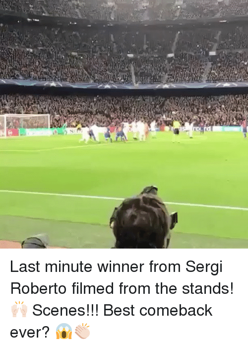 Best Comeback Ever: f] Last minute winner from Sergi Roberto filmed from the stands! 🙌🏻 Scenes!!! Best comeback ever? 😱👏🏻