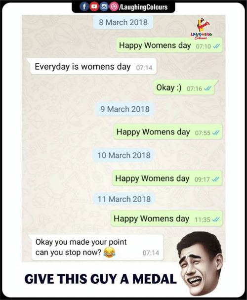 womens day: f/LaughingColours  8 March 2018  LAUGHING  Happy Womens day o7:10  Everyday is vw  omens day 07:14  Okay :)  07:16  9 March 2018  Happy Womens day 07:55  10 March 2018  Happy Womens day 09:17  11 March 2018  Happy Womens day 11:35  Okay you made your point  can you stop now?  07:14  GIVE THIS GUY A MEDAL