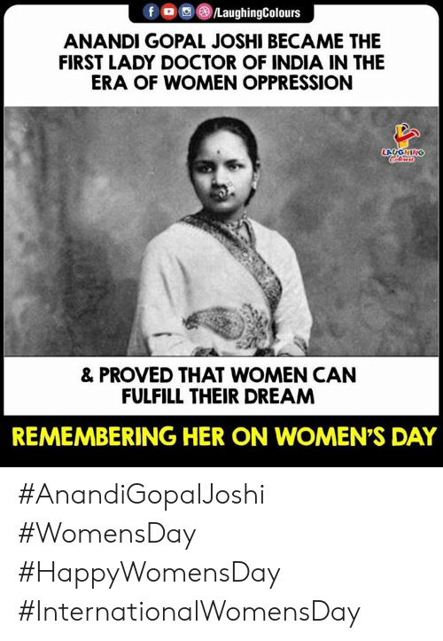 womens day: f LaughingColours  ANANDI GOPAL JOSHI BECAME THE  FIRST LADY DOCTOR OF INDIA IN THE  ERA OF WOMEN OPPRESSION  LAUGHING  & PROVED THAT WOMEN CAN  FULFILL THEIR DREAM  REMEMBERING HER ON WOMEN'S DAY #AnandiGopalJoshi #WomensDay  #HappyWomensDay #InternationalWomensDay