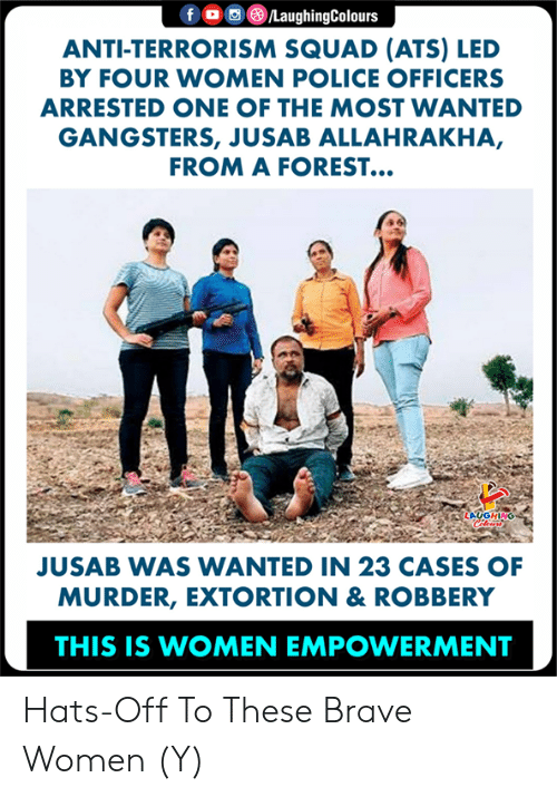 Terrorism: f/LaughingColours  ANTI-TERRORISM SQUAD (ATS) LED  BY FOUR WOMEN POLICE OFFICERS  ARRESTED ONE OF THE MOST WANTED  GANGSTERS, JUSAB ALLAHRAKHA,  FROM A FOREST...  JUSAB WAS WANTED IN 23 CASES OF  MURDER, EXTORTION & ROBBERY  THIS IS WOMEN EMPOWERMENT Hats-Off To These Brave Women (Y)