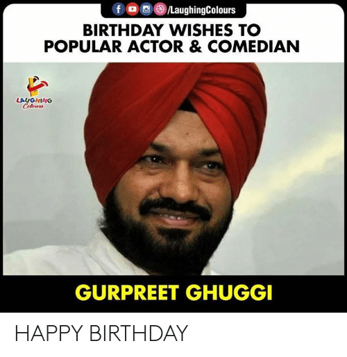 birthday wishes: f /LaughingColours  BIRTHDAY WISHES TO  POPULAR ACTOR & COMEDIAN  LAUGHING  Celours  GURPREET GHUGGI HAPPY BIRTHDAY