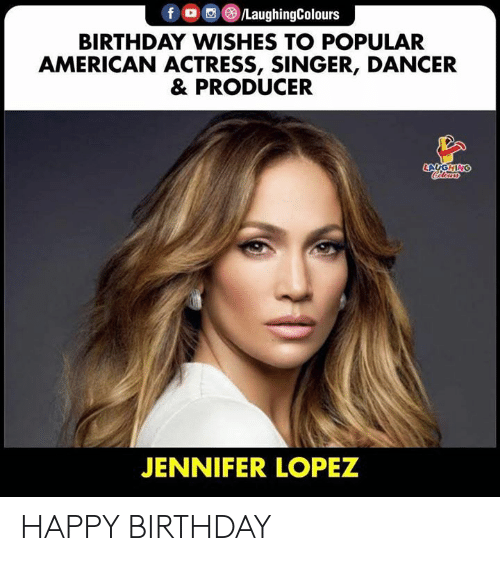 Jennifer Lopez: f /LaughingColours  BIRTHDAY WISHES TO POPULAR  AMERICAN ACTRESS, SINGER, DANCER  & PRODUCER  LAUGHING  Cleurs  JENNIFER LOPEZ HAPPY BIRTHDAY