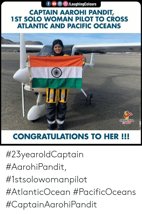 oceans: f /LaughingColours  CAPTAIN AAROHI PANDIT,  1ST SOLO WOMAN PILOT TO CROSS  ATLANTIC AND PACIFIC OCEANS  LAUGHING  Clers  CONGRATULATIONS TO HER!!! #23yearoldCaptain #AarohiPandit, #1stsolowomanpilot #AtlanticOcean #PacificOceans #CaptainAarohiPandit