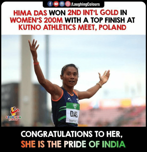 Athletics: f /LaughingColours  HIMA DAS WON 2ND INT L GOLD IN  WOMEN'S 20OM WITH A TOP FINISH AT  KUTNO ATHLETICS MEET, POLAND  DAS  LAUGHING  Celears  TAMEERE  CONGRATULATIONS TO HER,  SHE IS THE PRIDE OF INDIA