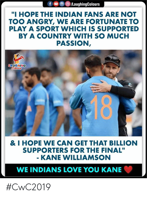 """Williamson: f  /LaughingColours  """"I HOPE THE INDIAN FANS ARE NOT  TOO ANGRY, WE ARE FORTUNATE TO  PLAY A SPORT WHICH IS SUPPORTED  BY A COUNTRY WITH SO MUCH  PASSION,  LAUGHING  Celeurs  18  & I HOPE WE CAN GET THAT BILLION  SUPPORTERS FOR THE FINAL""""  - KANE WILLIAMSON  WE INDIANS LOVE YOU KANE #CwC2019"""