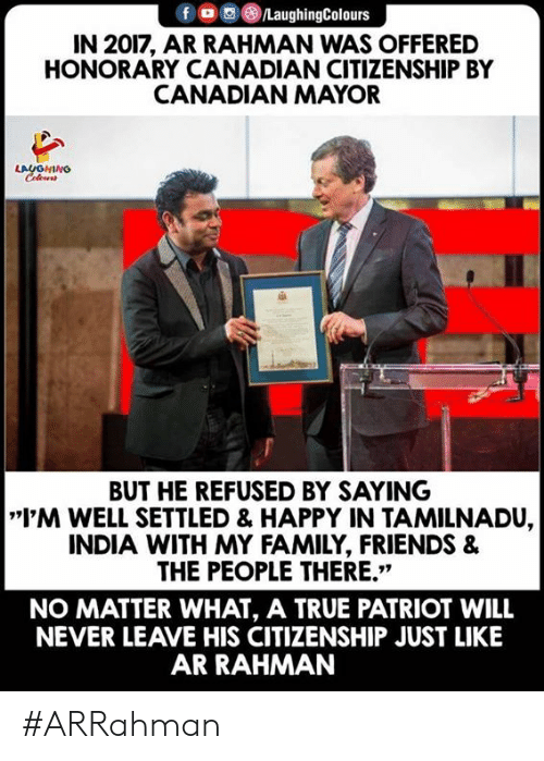 """patriot: f LaughingColours  IN 2017, AR RAHMAN WAS OFFERED  HONORARY CANADIAN CITIZENSHIP BY  CANADIAN MAYOR  LAUGHING  BUT HE REFUSED BY SAYING  I'M WELL SETTLED & HAPPY IN TAMILNADU,  INDIA WITH MY FAMILY, FRIENDS &  THE PEOPLE THERE.""""  NO MATTER WHAT, A TRUE PATRIOT WILL  NEVER LEAVE HIS CITIZENSHIP JUST LIKE  AR RAHMAN #ARRahman"""