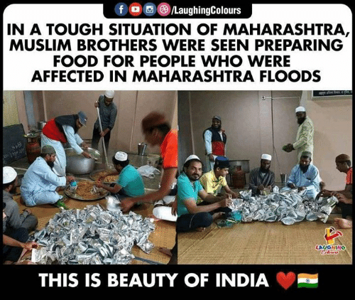Muslim: f /LaughingColours  IN A TOUGH SITUATION OF MAHARASHTRA,  MUSLIM BROTHERS WERE SEEN PREPARING  FOOD FOR PEOPLE WHO WERE  AFFECTED IN MAHARASHTRA FLOODS  LAUGHING  Colours  THIS IS BEAUTY OF INDIA