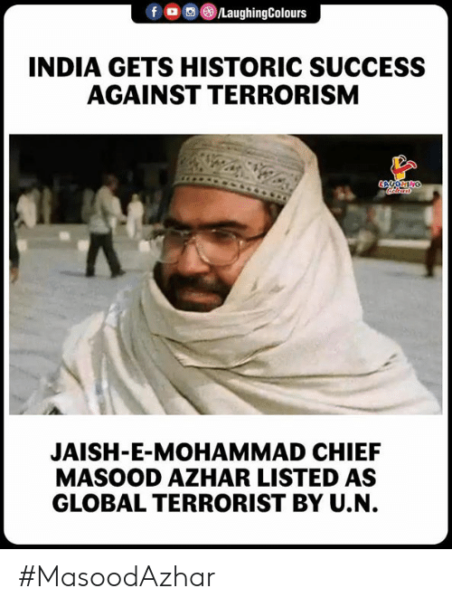 Terrorism: f LaughingColours  INDIA GETS HISTORIC SUCCESS  AGAINST TERRORISM  JAISH-E-MOHAMMAD CHIEF  MASOOD AZHAR LISTED AS  GLOBAL TERRORIST BY U.N. #MasoodAzhar