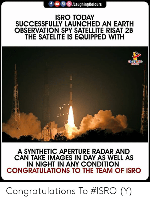 satellite: f LaughingColours  ISRO TODAY  SUCCESSFULLY LAUNCHED AN EARTH  OBSERVATION SPY SATELLITE RISAT 2B  THE SATELITE IS EQUIPPED WITH  A SYNTHETIC APERTURE RADAR AND  CAN TAKE IMAGES IN DAY AS WELL AS  IN NIGHT IN ANY CONDITION  CONGRATULATIONS TO THE TEAM OF ISRO Congratulations To #ISRO  (Y)