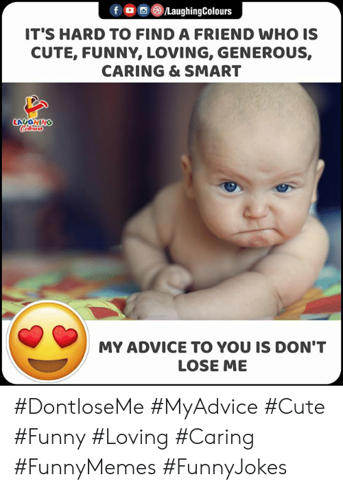 Indianpeoplefacebook: f LaughingColours  IT'S HARD TO FIND A FRIEND WHO IS  CUTE, FUNNY, LOVING, GENEROUS,  CARING & SMART  LAGGHING  Cclor  MY ADVICE TO YOU IS DON'T  LOSE ME #DontloseMe #MyAdvice #Cute #Funny #Loving #Caring #FunnyMemes #FunnyJokes