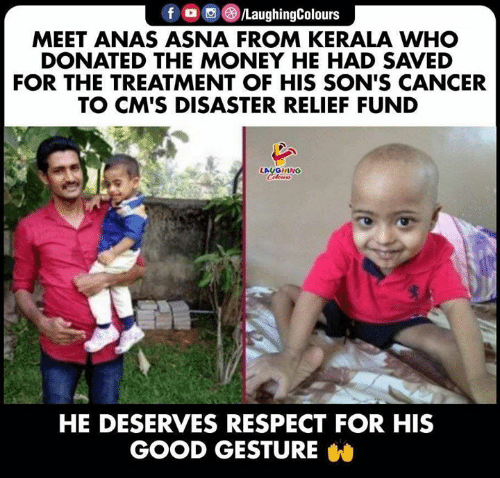 relief: f /LaughingColours  MEET ANAS ASNA FROM KERALA WHO  DONATED THE MONEY HE HAD SAVED  FOR THE TREATMENT OF HIS SON'S CANCER  TO CM'S DISASTER RELIEF FUND  LAUGHING  Celeurs  HE DESERVES RESPECT FOR HIS  GOOD GESTURE