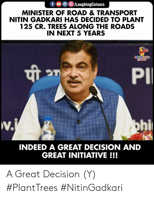 minister: f LaughingColours  MINISTER OF ROAD & TRANSPORT  NITIN GADKARI HAS DECIDED TO PLANT  125 CR. TREES ALONG THE ROADS  IN NEXT 5 YEARS  LAUGHING  Coleurs  PI  w.  v.j  ohi  INDEED A GREAT DECISION AND  GREAT INITIATIVE!!! A Great Decision (Y) #PlantTrees  #NitinGadkari