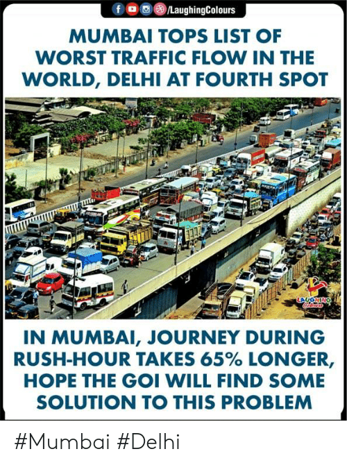 delhi: f  /LaughingColours  MUMBAI TOPS LIST OF  WORST TRAFFIC FLOW IN THE  WORLD, DELHI AT FOURTH SPOT  ONHO  IN MUMBAI, JOURNEY DURING  RUSH-HOUR TAKES 65% LONGER,  HOPE THE GOI WILL FIND SOME  SOLUTION TO THIS PROBLEM #Mumbai #Delhi