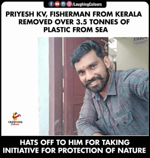 fisherman: f /LaughingColours  PRIYESH KV, FISHERMAN FROM KERALA  REMOVED OVER 3.5 TONNES OF  PLASTIC FROM SEA  LOCICE  LAUGHING  Coleur  HATS OFF TO HIM FOR TAKING  INITIATIVE FOR PROTECTION OF NATURE