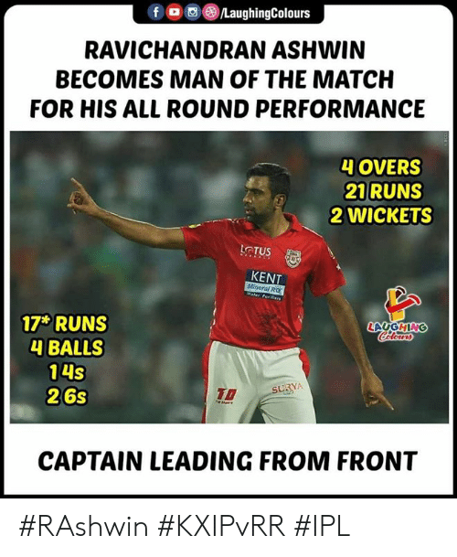 kent: f , , )/LaughingColours  RAVICHANDRAN ASHWIN  BECOMES MAN OF THE MATCH  FOR HIS ALL ROUND PERFORMANCE  4 OVERS  21 RUNS  2 WICKETS  LCTUS  KENT  Mineral RO  LAUGHING  17 RUNS  4 BALLS  14S  26s  To  CAPTAIN LEADING FROM FRONT #RAshwin #KXIPvRR #IPL
