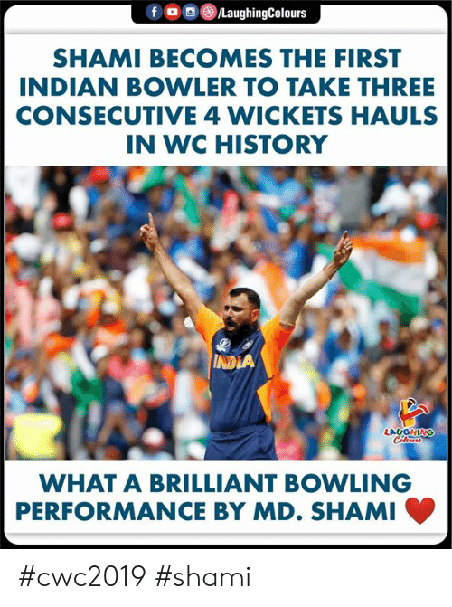Bowling: f  /LaughingColours  SHAMI BECOMES THE FIRST  INDIAN BOWLER TO TAKE THREE  CONSECUTIVE 4 WICKETS HAULS  IN WC HISTORY  INDIA  LAUGHING  Colours  WHAT A BRILLIANT BOWLING  PERFORMANCE BY MD. SHAMI #cwc2019 #shami