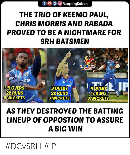 batting: f/LaughingColours  THE TRIO OF KEEMO PAUL,  CHRIS MORRIS AND RABADA  PROVED TO BE A NIGHTMARE FOR  SRH BATSMEN  LAUGHING  3 OVERSKh  22 RUNS  3 WICKETS  3.5 OVERS  22 RUNS  WICKETS  OVERS  17RUNS  3 WICKETS  AS THEY DESTROYED THE BATTING  LINEUP OF OPPOSTION TO ASSURE  A BIG WIN #DCvSRH #IPL