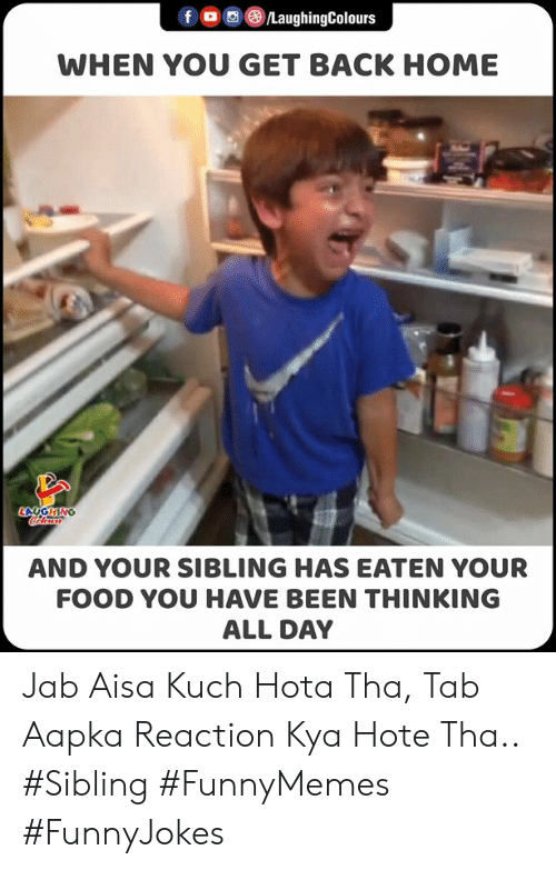 tab: f /LaughingColours  WHEN YOU GET BACK HOME  LAGHING  ocoloara  AND YOUR SIBLING HAS EATEN YOUR  FOOD YOU HAVE BEEN THINKING  ALL DAY Jab Aisa Kuch Hota Tha, Tab Aapka Reaction Kya Hote Tha..   #Sibling #FunnyMemes #FunnyJokes
