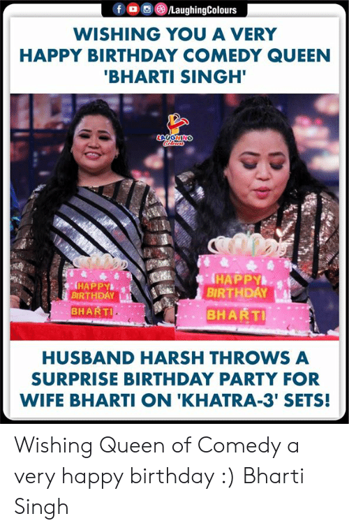 very happy: f LaughingColours  WISHING YOU A VERY  HAPPY BIRTHDAY COMEDY QUEEN  'BHARTI SINGH'  LAUGHING  HAPPY  BIRTHDAY  BHARTI  HAPPY  BIRTHDAY  BHARTI  HUSBAND HARSH THROWS A  SURPRISE BIRTHDAY PARTY FOR  WIFE BHARTI ON 'KHATRA-3' SETS! Wishing Queen of Comedy a very happy birthday :) Bharti Singh