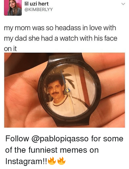 uzis: f) | lil uzi hert  @KIMBERLYY  my mom was so headass in love with  my dad she had a watch with his face  on it Follow @pablopiqasso for some of the funniest memes on Instagram!!🔥🔥
