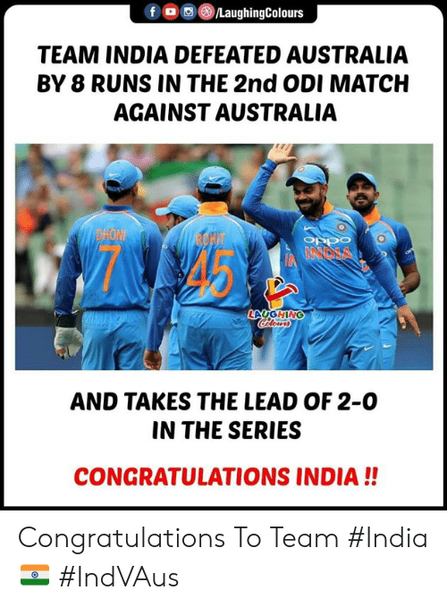 odi: f  , M()/LaughingColours  TEAM INDIA DEFEATED AUSTRALIA  BY 8 RUNS IN THE 2nd ODI MATCH  AGAINST AUSTRALIA  OEDO  LAUGHING  AND TAKES THE LEAD OF 2-0  IN THE SERIES  CONGRATULATIONS INDIA!! Congratulations To Team #India🇮🇳 #IndVAus